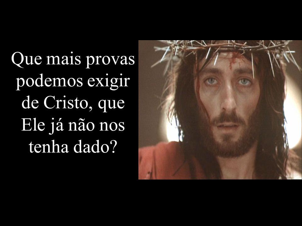 Que mais provas podemos exigir de Cristo, que Ele já não nos tenha dado?