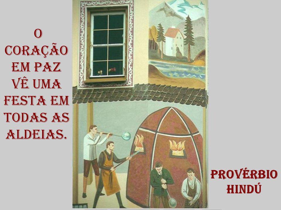 o coração em paz vê uma festa em todas as aldeias. Provérbio Hindú
