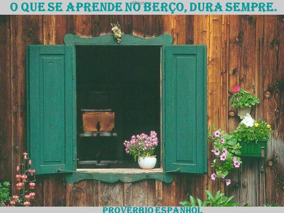o que se aprende no berço, dura sempre. provérbio espanhol