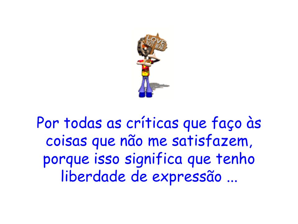 Por todas as críticas que faço às coisas que não me satisfazem, porque isso significa que tenho liberdade de expressão...