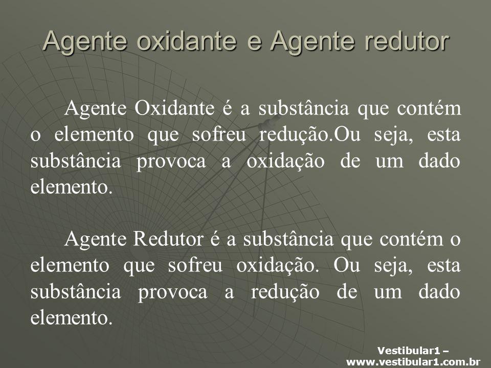 Vestibular1 – www.vestibular1.com.br Agente oxidante e Agente redutor Agente Oxidante é a substância que contém o elemento que sofreu redução.Ou seja, esta substância provoca a oxidação de um dado elemento.