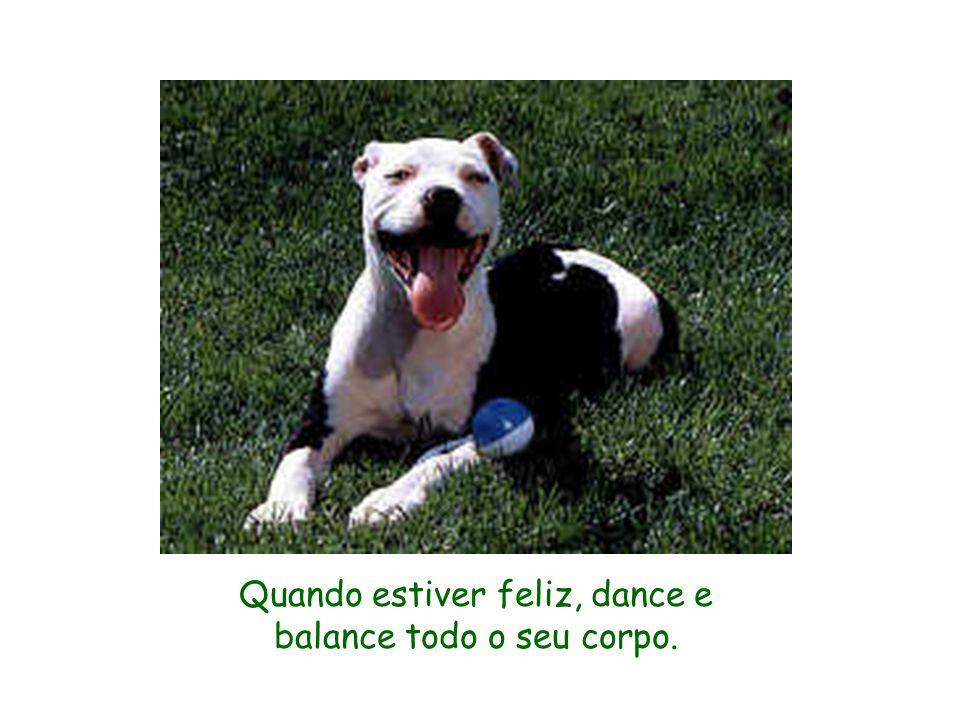 Quando estiver feliz, dance e balance todo o seu corpo.
