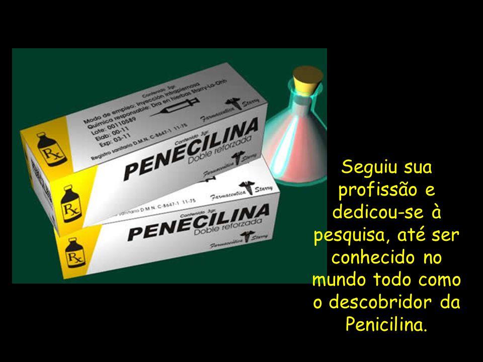 Seguiu sua profissão e dedicou-se à pesquisa, até ser conhecido no mundo todo como o descobridor da Penicilina.