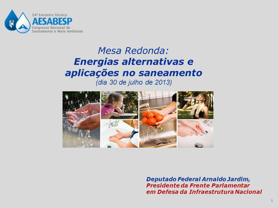 1 Mesa Redonda: Energias alternativas e aplicações no saneamento (dia 30 de julho de 2013) Deputado Federal Arnaldo Jardim, Presidente da Frente Parlamentar em Defesa da Infraestrutura Nacional