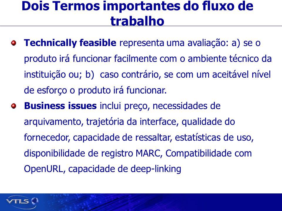 Dois Termos importantes do fluxo de trabalho Technically feasible representa uma avaliação: a) se o produto irá funcionar facilmente com o ambiente técnico da instituição ou; b) caso contrário, se com um aceitável nível de esforço o produto irá funcionar.