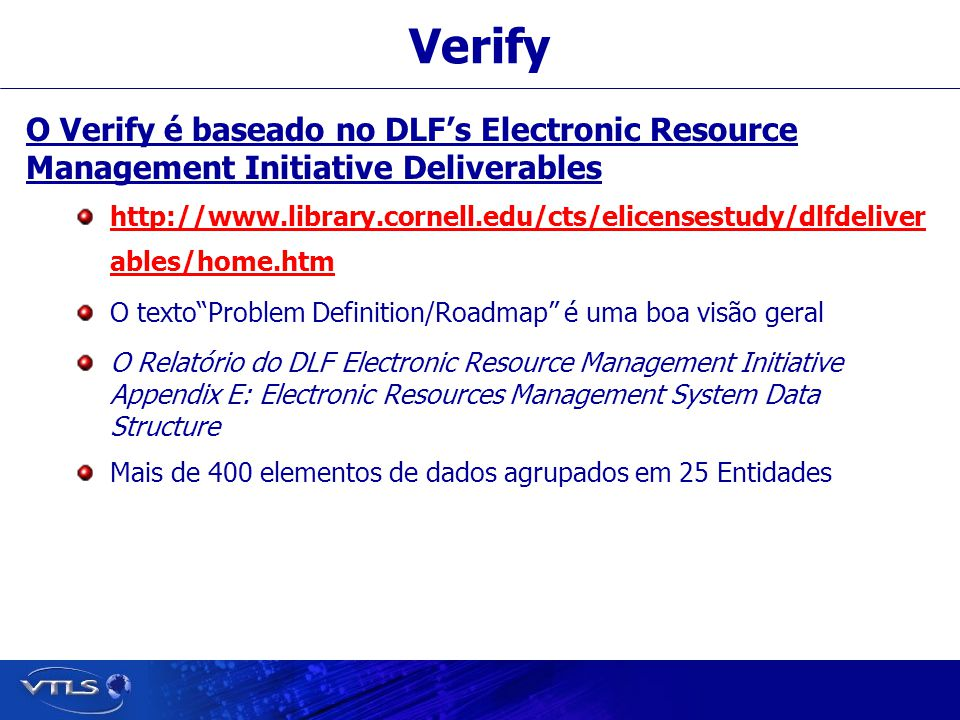 Verify O Verify é baseado no DLF's Electronic Resource Management Initiative Deliverables http://www.library.cornell.edu/cts/elicensestudy/dlfdeliver ables/home.htm O texto Problem Definition/Roadmap é uma boa visão geral O Relatório do DLF Electronic Resource Management Initiative Appendix E: Electronic Resources Management System Data Structure Mais de 400 elementos de dados agrupados em 25 Entidades