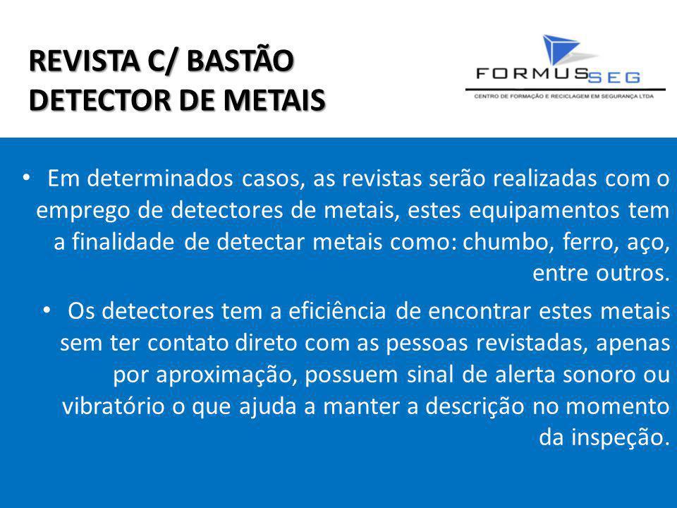 REVISTA C/ BASTÃO DETECTOR DE METAIS Em determinados casos, as revistas serão realizadas com o emprego de detectores de metais, estes equipamentos tem a finalidade de detectar metais como: chumbo, ferro, aço, entre outros.