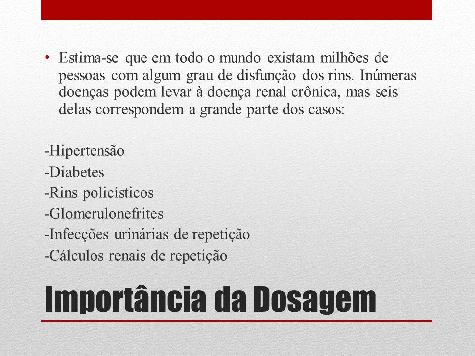 Importância da Dosagem Estima-se que em todo o mundo existam milhões de pessoas com algum grau de disfunção dos rins.