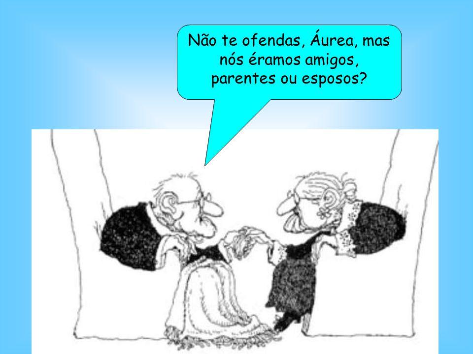 Não te ofendas, Áurea, mas nós éramos amigos, parentes ou esposos?