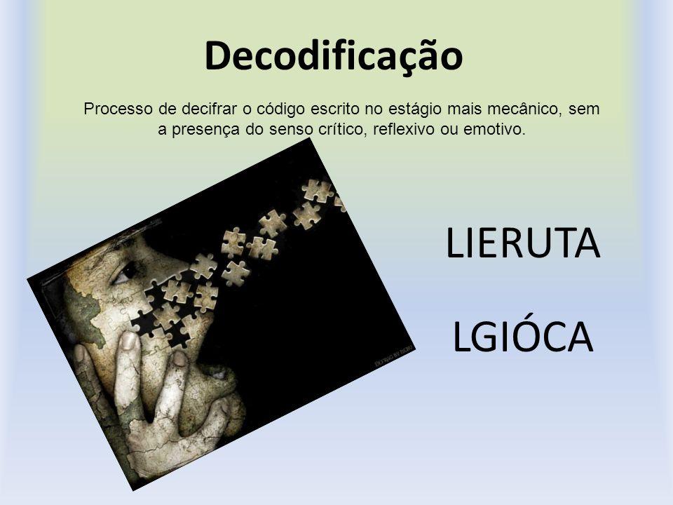 Decodificação LIERUTA LGIÓCA Processo de decifrar o código escrito no estágio mais mecânico, sem a presença do senso crítico, reflexivo ou emotivo.