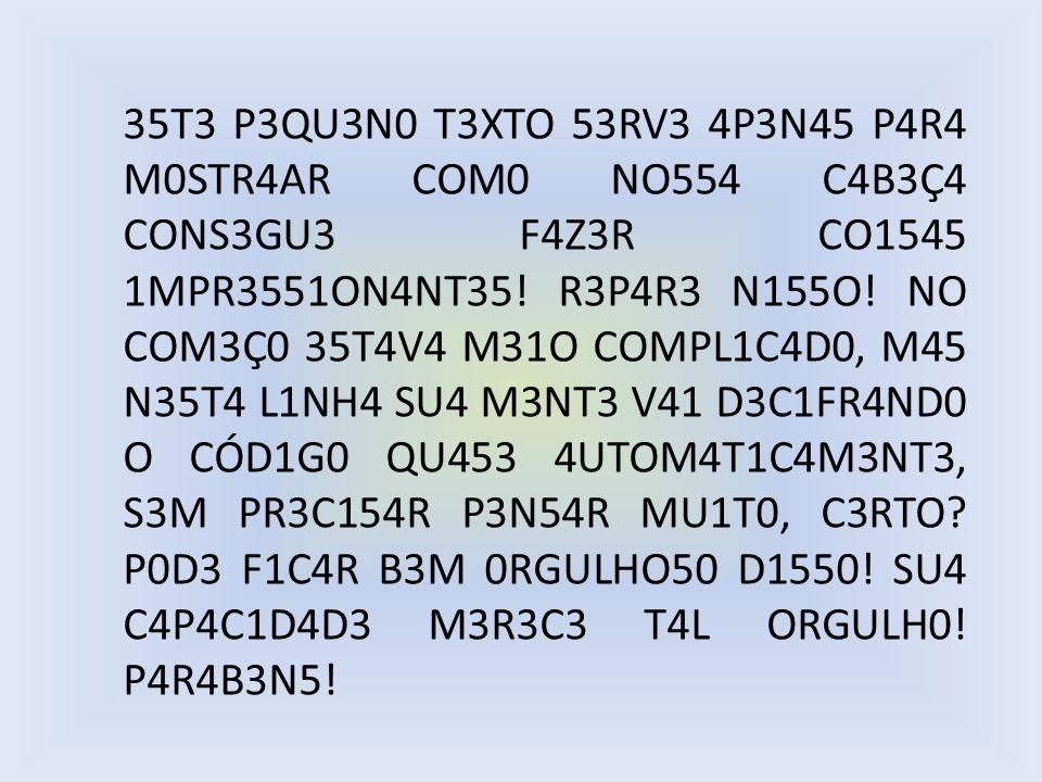 35T3 P3QU3N0 T3XTO 53RV3 4P3N45 P4R4 M0STR4AR COM0 NO554 C4B3Ç4 CONS3GU3 F4Z3R CO1545 1MPR3551ON4NT35! R3P4R3 N155O! NO COM3Ç0 35T4V4 M31O COMPL1C4D0,