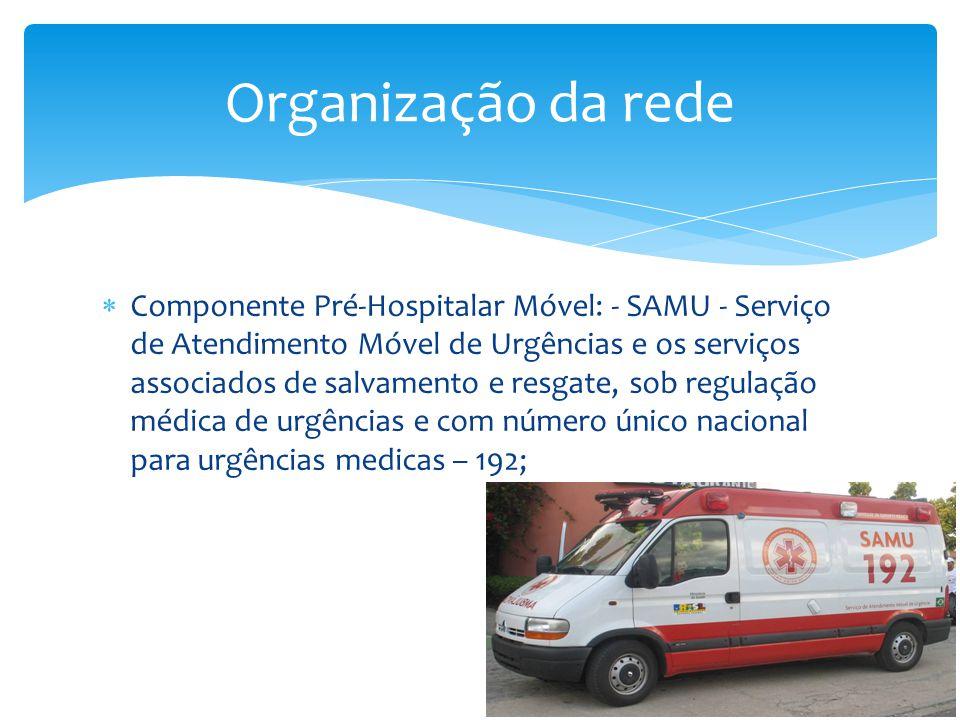  Componente Pré-Hospitalar Móvel: - SAMU - Serviço de Atendimento Móvel de Urgências e os serviços associados de salvamento e resgate, sob regulação médica de urgências e com número único nacional para urgências medicas – 192; Organização da rede