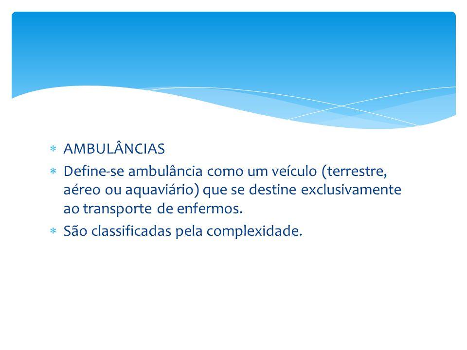  AMBULÂNCIAS  Define-se ambulância como um veículo (terrestre, aéreo ou aquaviário) que se destine exclusivamente ao transporte de enfermos.  São c
