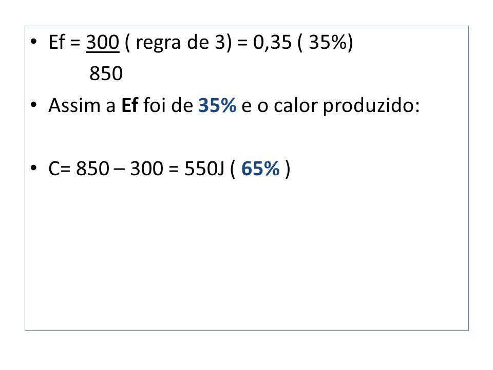 Ef = 300 ( regra de 3) = 0,35 ( 35%) 850 Assim a Ef foi de 35% e o calor produzido: C= 850 – 300 = 550J ( 65% )