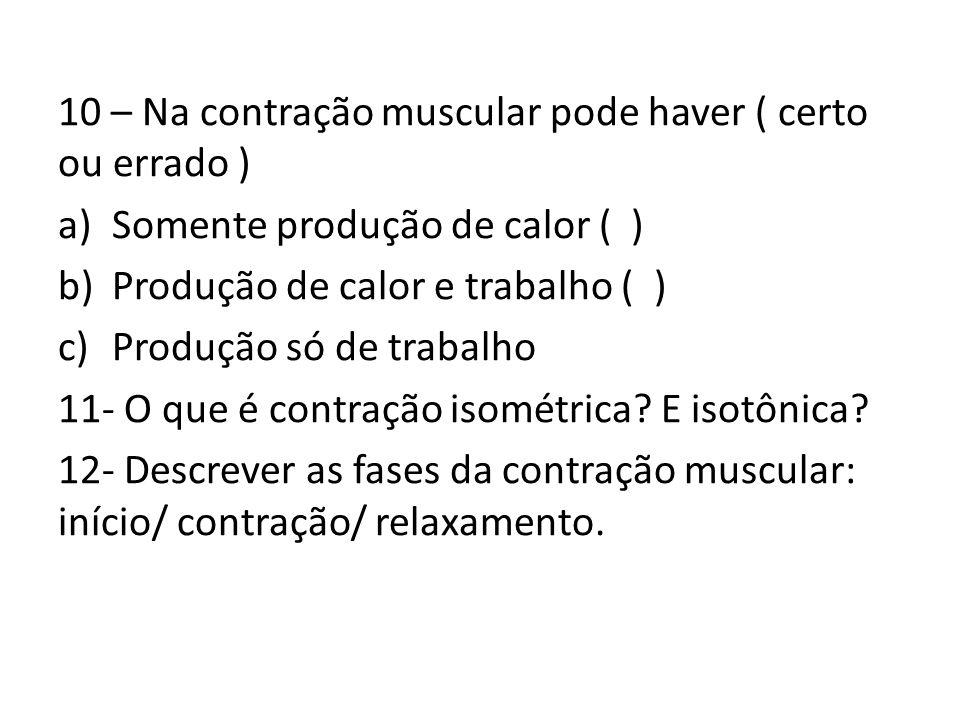 10 – Na contração muscular pode haver ( certo ou errado ) a)Somente produção de calor ( ) b)Produção de calor e trabalho ( ) c)Produção só de trabalho 11- O que é contração isométrica.