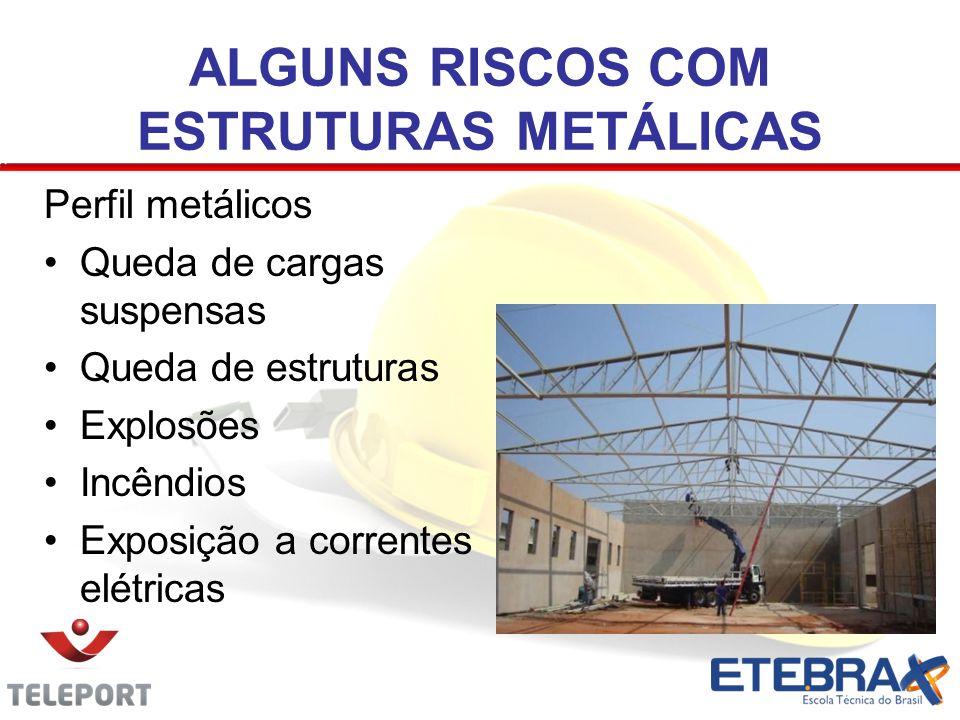 ALGUNS RISCOS COM ESTRUTURAS METÁLICAS Perfil metálicos Queda de cargas suspensas Queda de estruturas Explosões Incêndios Exposição a correntes elétri