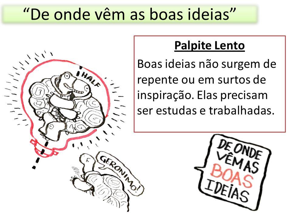 """""""De onde vêm as boas ideias"""" Palpite Lento Boas ideias não surgem de repente ou em surtos de inspiração. Elas precisam ser estudas e trabalhadas."""