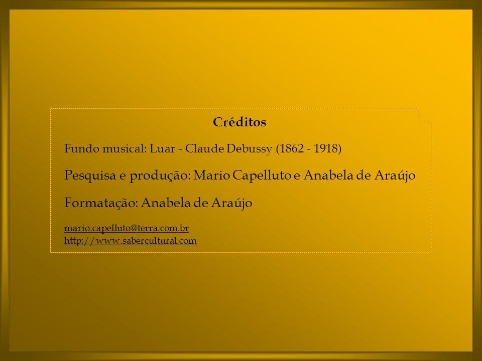 Créditos Fundo musical: Luar - Claude Debussy (1862 - 1918) Pesquisa e produção: Mario Capelluto e Anabela de Araújo Formatação: Anabela de Araújo mario.capelluto@terra.com.br http://www.sabercultural.com