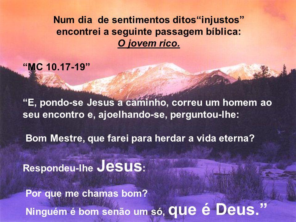 """Num dia de sentimentos ditos""""injustos"""" encontrei a seguinte passagem bíblica: O jovem rico. """"MC 10.17-19"""" """"E, pondo-se Jesus a caminho, correu um home"""