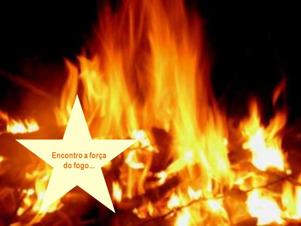 Encontro a força do fogo...