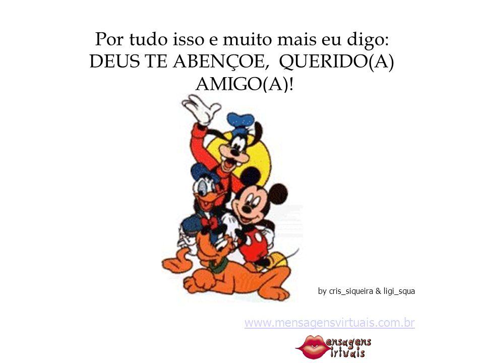 Por tudo isso e muito mais eu digo: DEUS TE ABENÇOE, QUERIDO(A) AMIGO(A)! by cris_siqueira & ligi_squa www.mensagensvirtuais.com.br