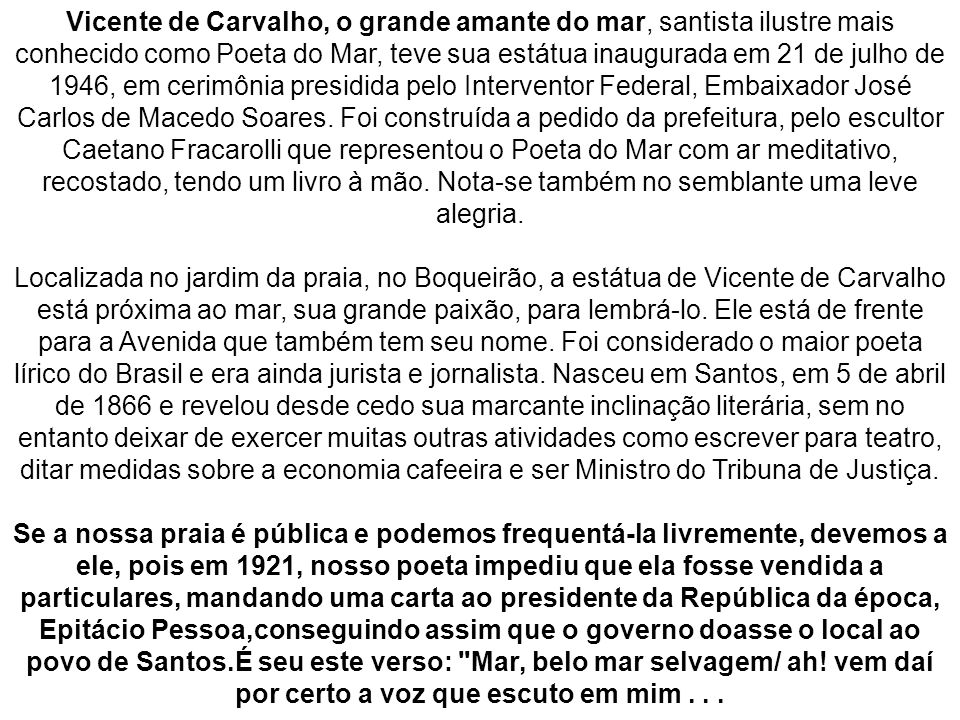 Vicente de Carvalho, o grande amante do mar, santista ilustre mais conhecido como Poeta do Mar, teve sua estátua inaugurada em 21 de julho de 1946, em cerimônia presidida pelo Interventor Federal, Embaixador José Carlos de Macedo Soares.