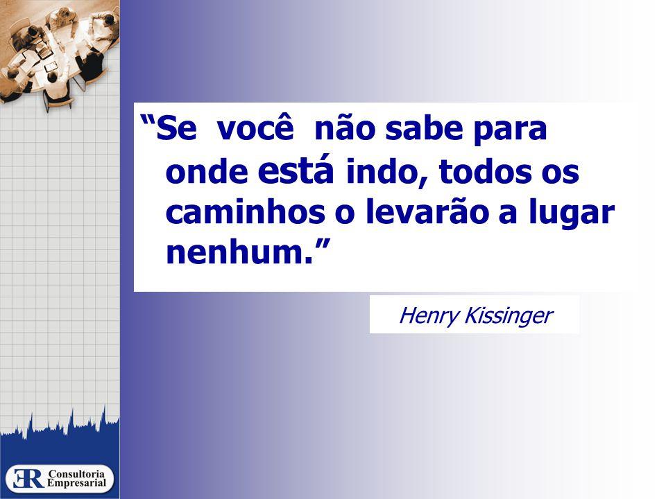 Henry Kissinger Se você não sabe para onde está indo, todos os caminhos o levarão a lugar nenhum.