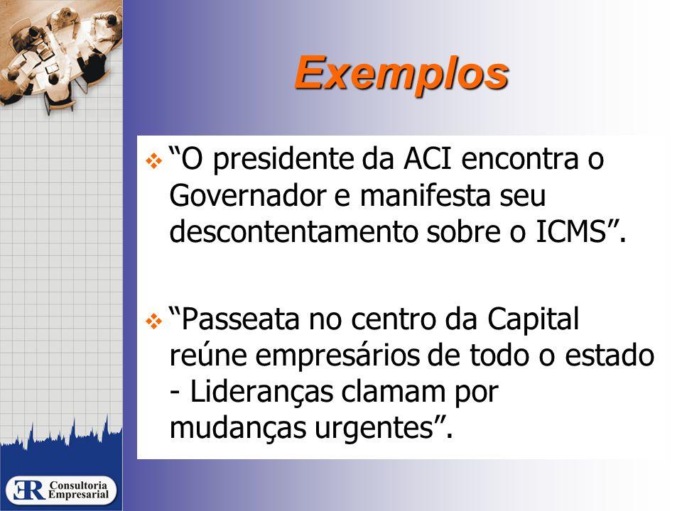 """Exemplos  """"O presidente da ACI encontra o Governador e manifesta seu descontentamento sobre o ICMS"""".  """"Passeata no centro da Capital reúne empresári"""