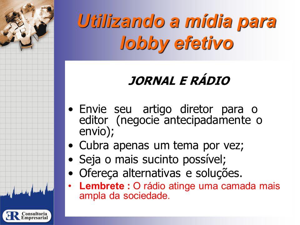 Utilizando a mídia para lobby efetivo JORNAL E RÁDIO Envie seu artigo diretor para o editor (negocie antecipadamente o envio); Cubra apenas um tema por vez; Seja o mais sucinto possível; Ofereça alternativas e soluções.