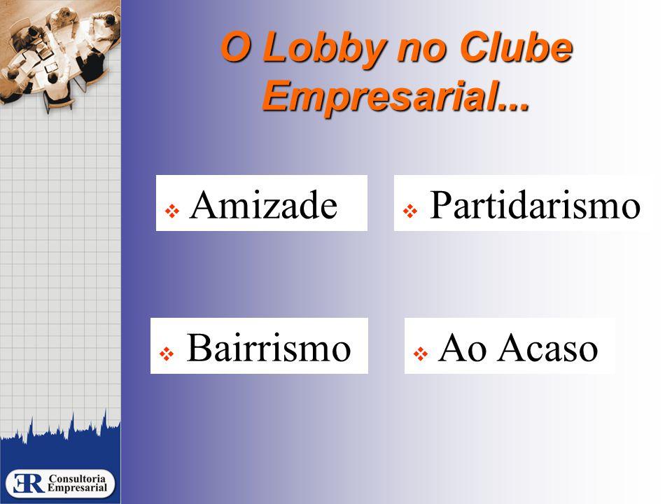 O Lobby no Clube Empresarial...  Partidarismo  Bairrismo  Ao Acaso  Amizade