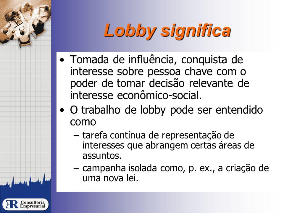 Lobby significa Tomada de influência, conquista de interesse sobre pessoa chave com o poder de tomar decisão relevante de interesse econômico-social.