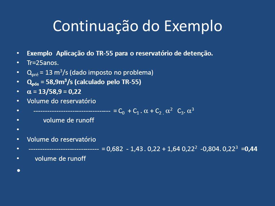 Continuação do Exemplo Para CN=87 > 40 o armazenamento S será: 25400 S= ------------- - 254 CN S= (25.400/87) – 254 = 37,95mm Como o valor P=123mm para chuva de 24h temos: ( P- 0,2S ) 2 Q= -------------------------- ( P+0,8S ) ( 123- 0,2.