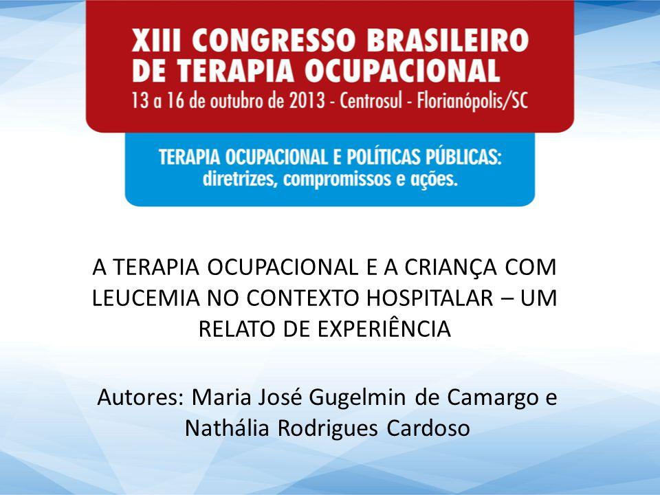 A TERAPIA OCUPACIONAL E A CRIANÇA COM LEUCEMIA NO CONTEXTO HOSPITALAR – UM RELATO DE EXPERIÊNCIA Autores: Maria José Gugelmin de Camargo e Nathália Ro