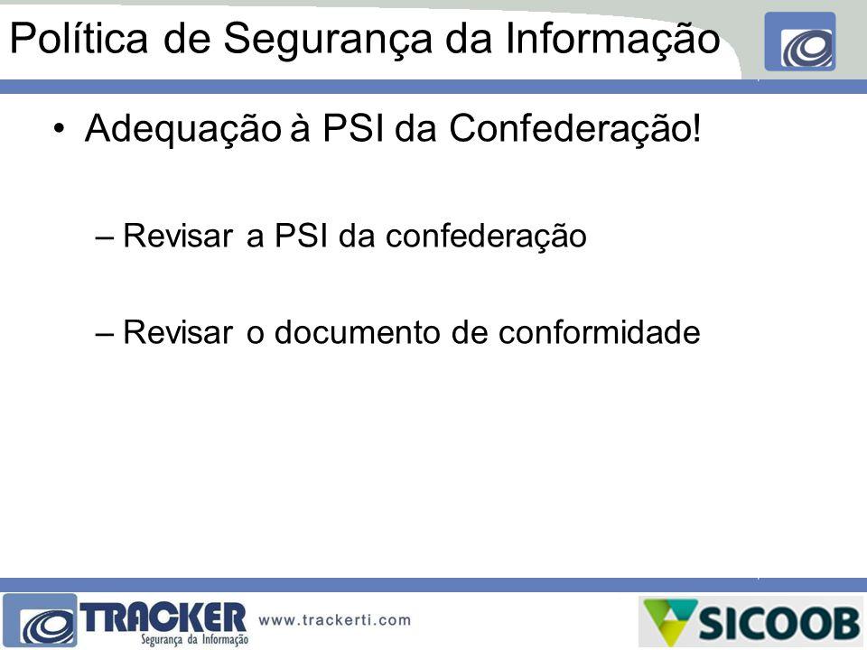 Política de Segurança da Informação Adequação à PSI da Confederação! –Revisar a PSI da confederação –Revisar o documento de conformidade