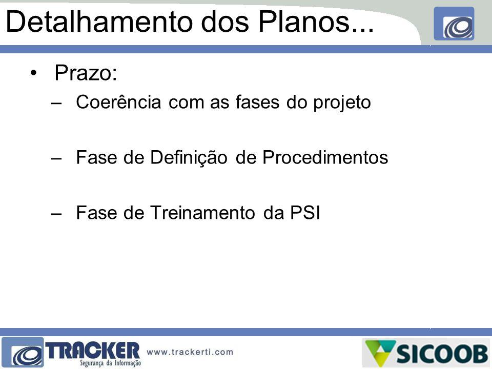 Detalhamento dos Planos... Prazo: –Coerência com as fases do projeto –Fase de Definição de Procedimentos –Fase de Treinamento da PSI