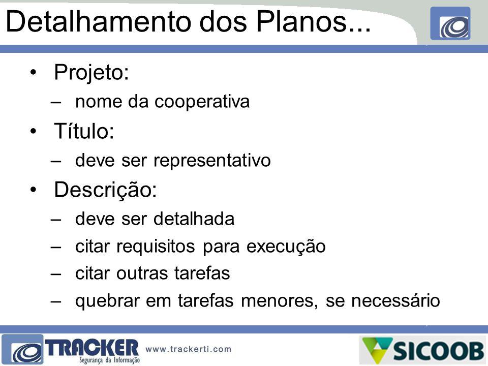 Detalhamento dos Planos... Projeto: –nome da cooperativa Título: –deve ser representativo Descrição: –deve ser detalhada –citar requisitos para execuç