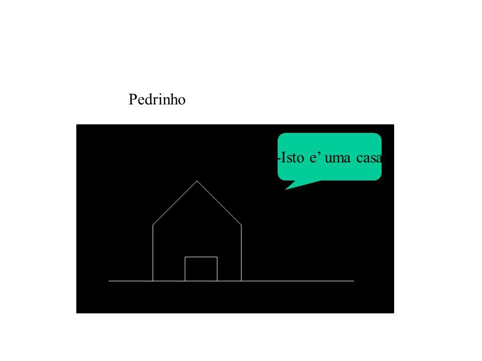 -Isto e' uma casa Pedrinho