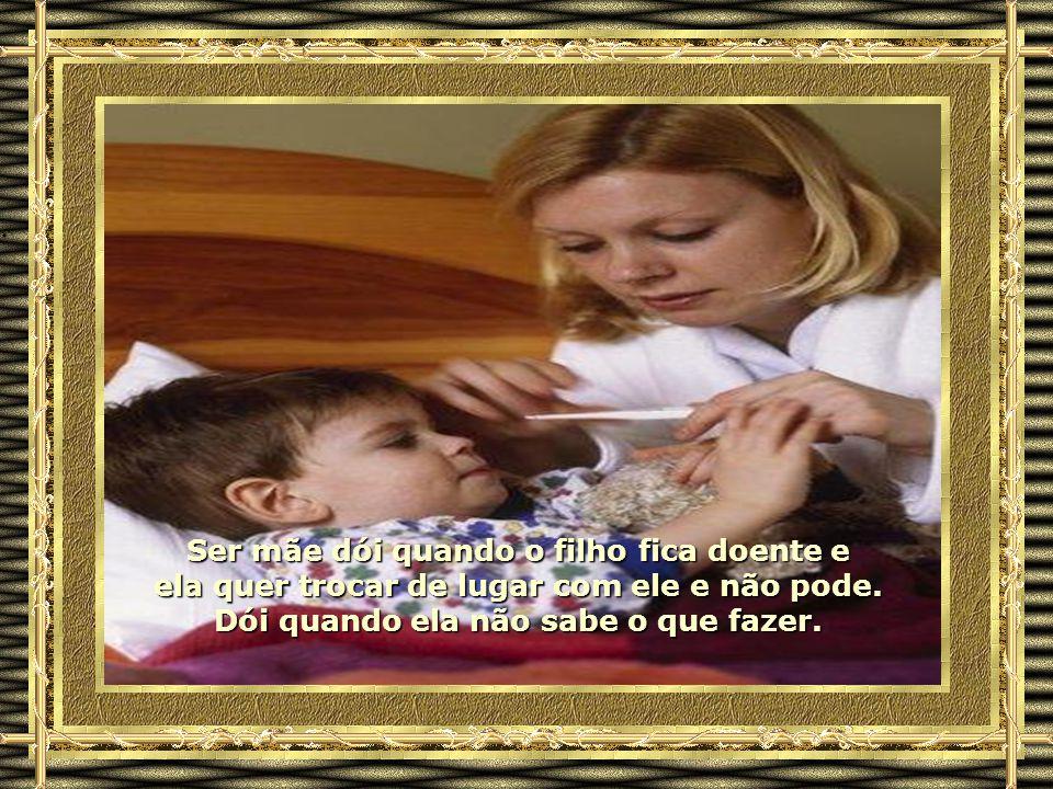Ser mãe dói quando o filho fica doente e ela quer trocar de lugar com ele e não pode.