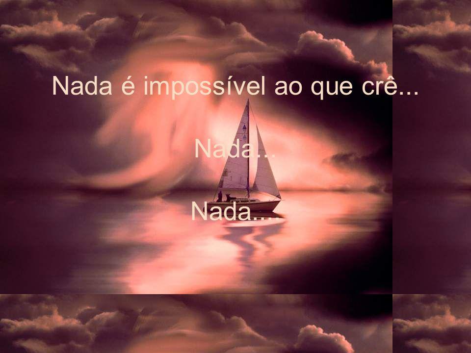 Nada é impossível ao que crê... Nada... Nada....