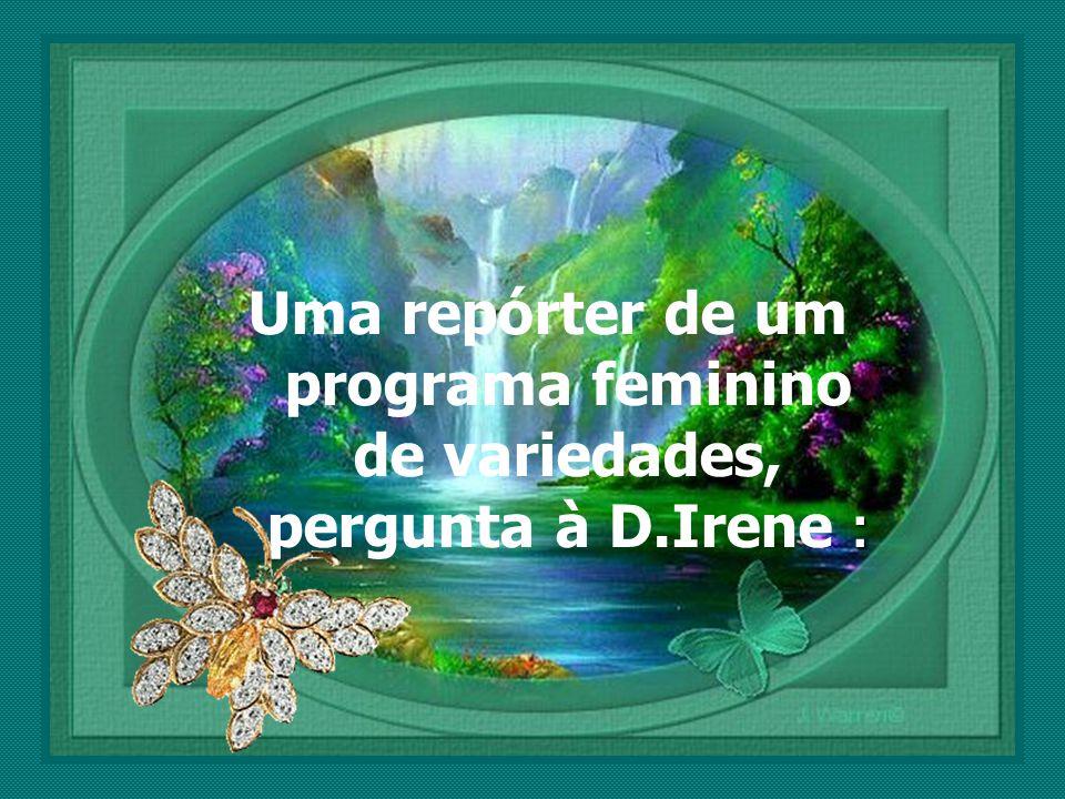 : Uma repórter de um programa feminino de variedades, pergunta à D.Irene :