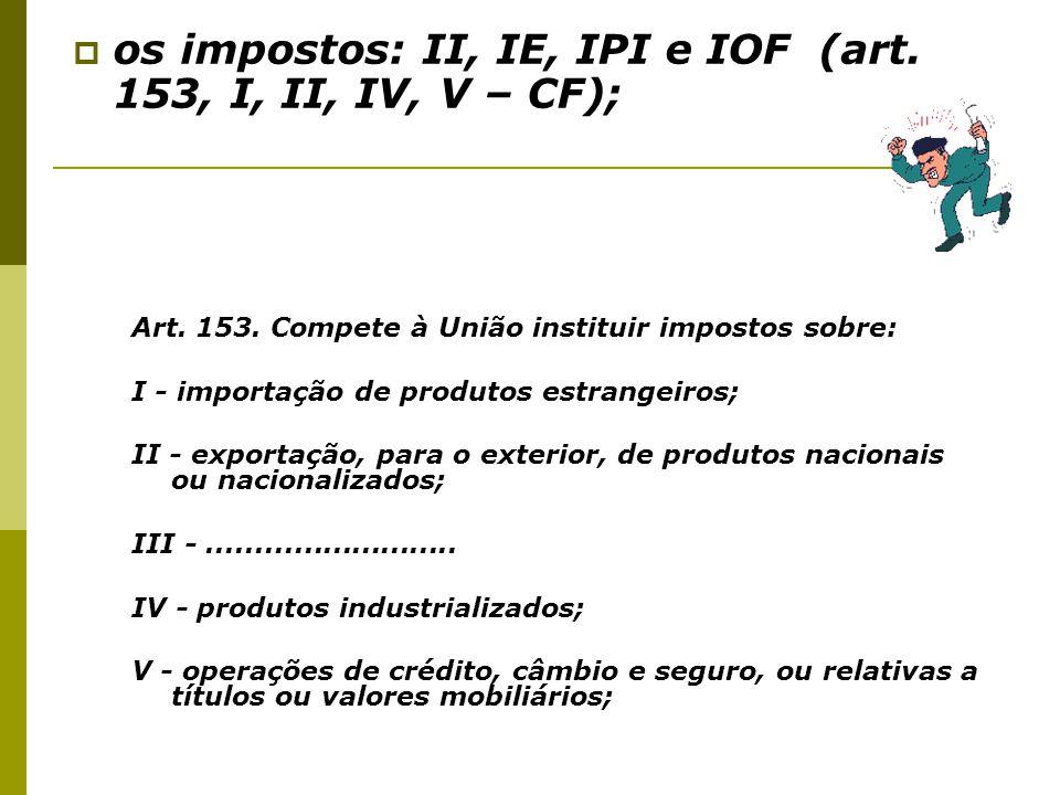  os impostos: II, IE, IPI e IOF (art. 153, I, II, IV, V – CF); Art. 153. Compete à União instituir impostos sobre: I - importação de produtos estrang