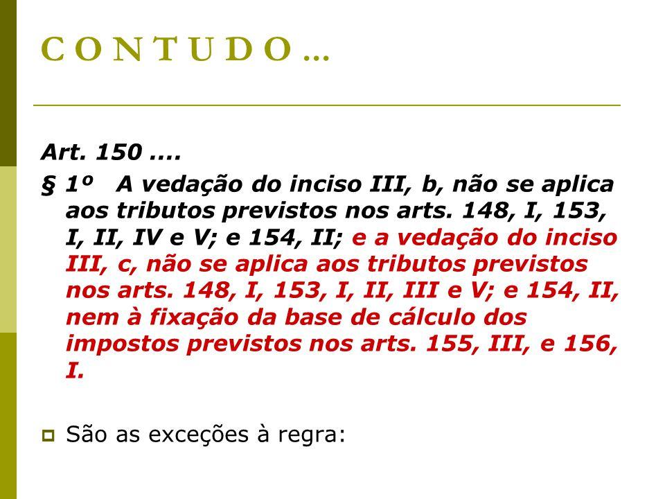 C O N T U D O... Art. 150.... § 1º A vedação do inciso III, b, não se aplica aos tributos previstos nos arts. 148, I, 153, I, II, IV e V; e 154, II; e