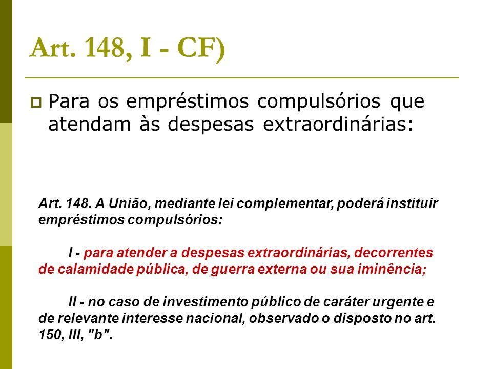 Art. 148, I - CF)  Para os empréstimos compulsórios que atendam às despesas extraordinárias: Art. 148. A União, mediante lei complementar, poderá ins