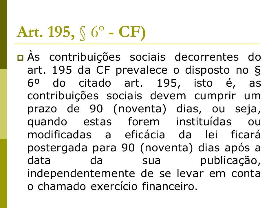 Art. 195, § 6º - CF)  Às contribuições sociais decorrentes do art. 195 da CF prevalece o disposto no § 6º do citado art. 195, isto é, as contribuiçõe