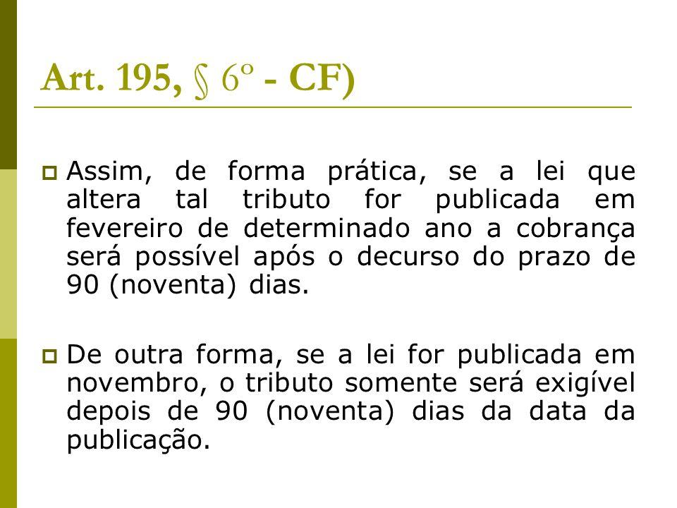 Art. 195, § 6º - CF)  Assim, de forma prática, se a lei que altera tal tributo for publicada em fevereiro de determinado ano a cobrança será possível