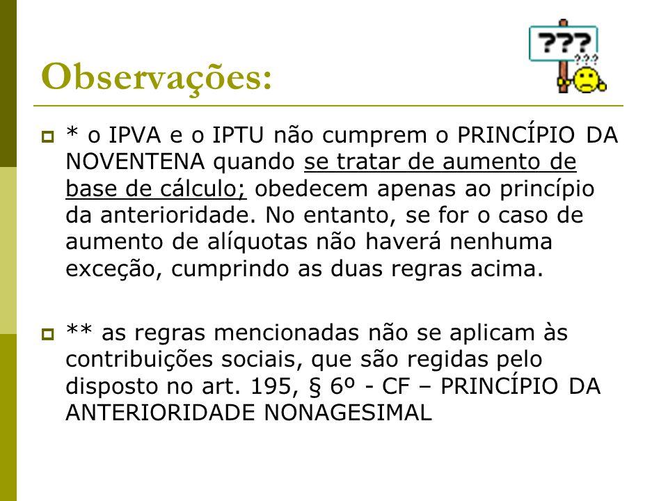 Observações:  * o IPVA e o IPTU não cumprem o PRINCÍPIO DA NOVENTENA quando se tratar de aumento de base de cálculo; obedecem apenas ao princípio da
