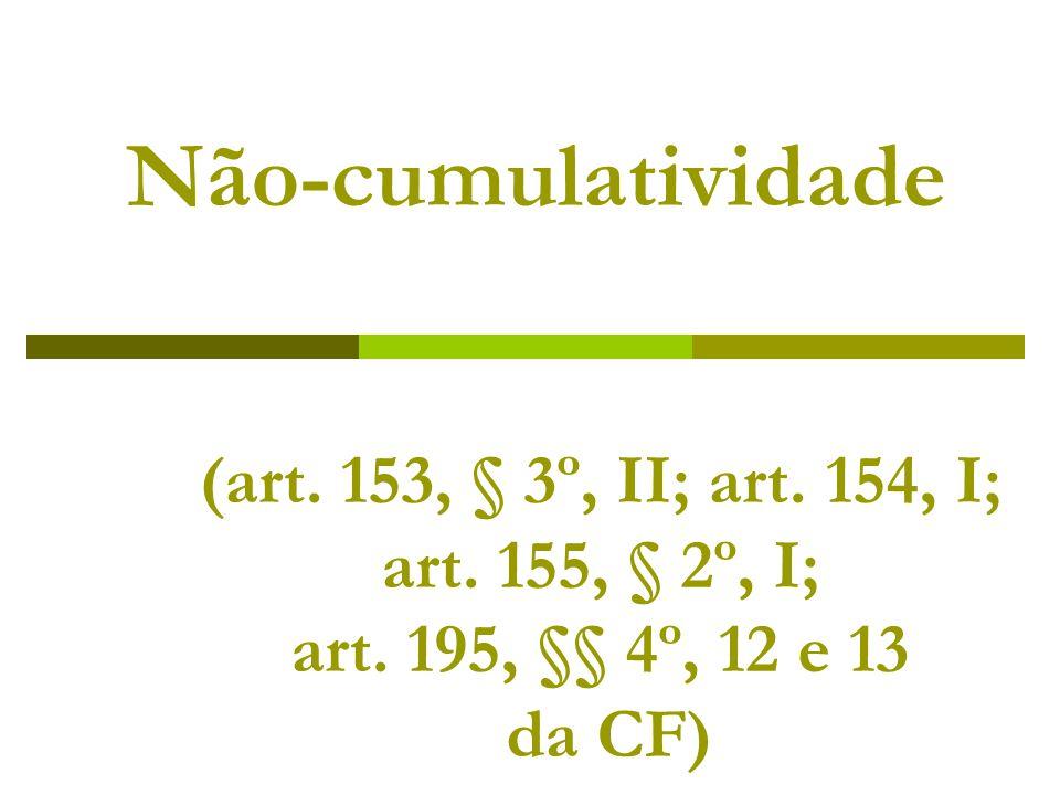 Não-cumulatividade (art. 153, § 3º, II; art. 154, I; art. 155, § 2º, I; art. 195, §§ 4º, 12 e 13 da CF)