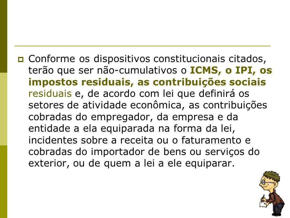  Conforme os dispositivos constitucionais citados, terão que ser não-cumulativos o ICMS, o IPI, os impostos residuais, as contribuições sociais resid