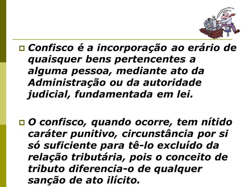  Confisco é a incorporação ao erário de quaisquer bens pertencentes a alguma pessoa, mediante ato da Administração ou da autoridade judicial, fundame