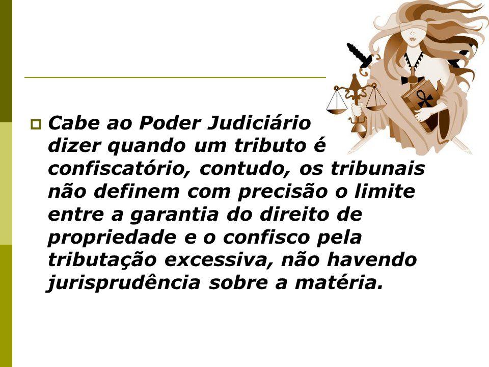  Cabe ao Poder Judiciário dizer quando um tributo é confiscatório, contudo, os tribunais não definem com precisão o limite entre a garantia do direit